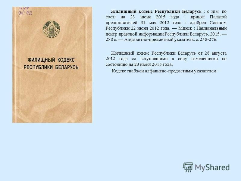 Жилищный кодекс Республики Беларусь : с изм. по сост. на 23 июня 2015 года : принят Палатой представителей 31 мая 2012 года : одобрен Советом Республики 22 июня 2012 года. Минск : Национальный центр правовой информации Республики Беларусь, 2015. 288