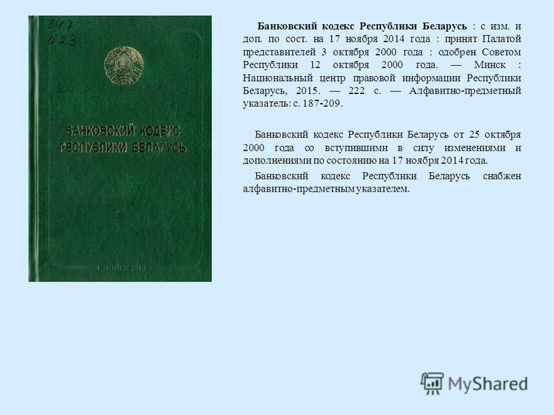 Банковский кодекс Республики Беларусь : с изм. и доп. по сост. на 17 ноября 2014 года : принят Палатой представителей 3 октября 2000 года : одобрен Советом Республики 12 октября 2000 года. Минск : Национальный центр правовой информации Республики Бел
