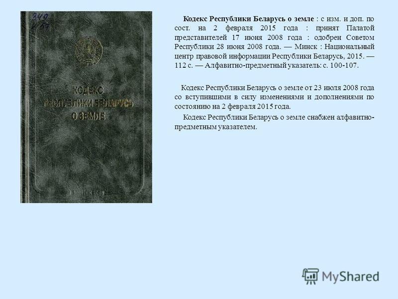 Кодекс Республики Беларусь о земле : с изм. и доп. по сост. на 2 февраля 2015 года : принят Палатой представителей 17 июня 2008 года : одобрен Советом Республики 28 июня 2008 года. Минск : Национальный центр правовой информации Республики Беларусь, 2