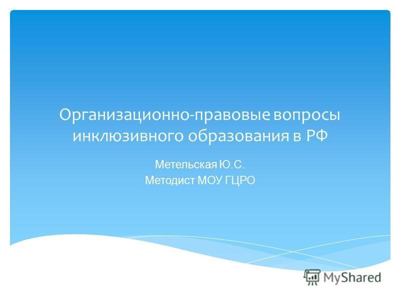 Организационно-правовые вопросы инклюзивного образования в РФ Метельская Ю.С. Методист МОУ ГЦРО