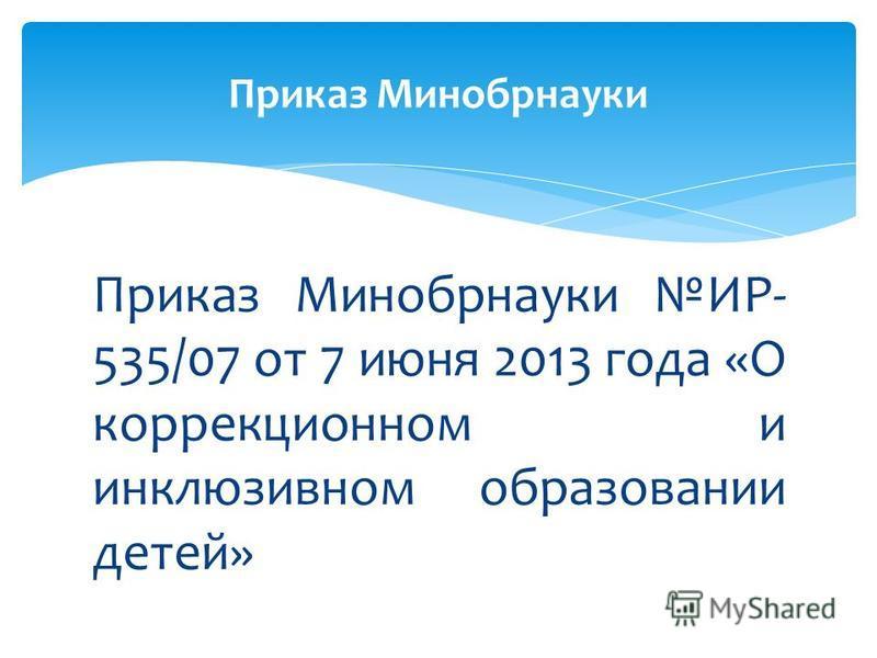 Приказ Минобрнауки ИР- 535/07 от 7 июня 2013 года «О коррекционном и инклюзивном образовании детей» Приказ Минобрнауки