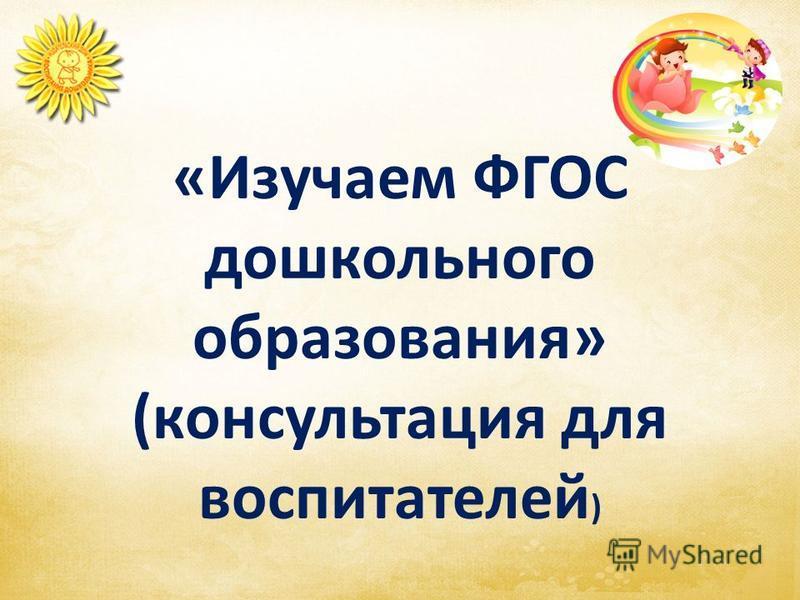 «Изучаем ФГОС дошкольного образования» (консультация для воспитателей )