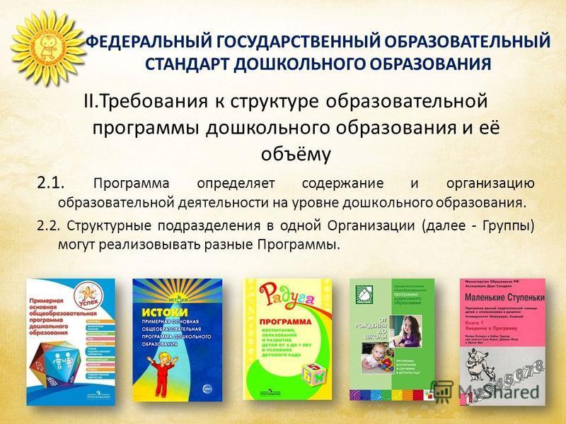 ФЕДЕРАЛЬНЫЙ ГОСУДАРСТВЕННЫЙ ОБРАЗОВАТЕЛЬНЫЙ СТАНДАРТ ДОШКОЛЬНОГО ОБРАЗОВАНИЯ II.Требования к структуре образовательной программы дошкольного образования и её объёму 2.1. Программа определяет содержание и организацию образовательной деятельности на ур