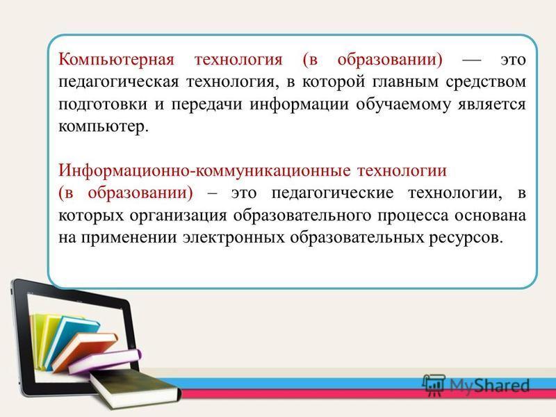 Компьютерная технология (в образовании) это педагогическая технология, в которой главным средством подготовки и передачи информации обучаемому является компьютер. Информационно-коммуникационные технологии (в образовании) – это педагогические технолог