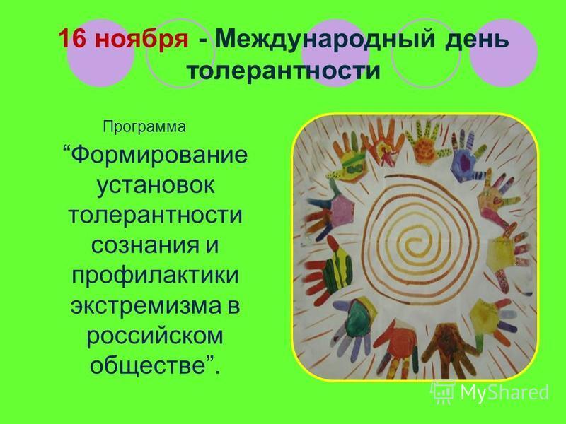 16 ноября - Международный день толерантности Программа Формирование установок толерантности сознания и профилактики экстремизма в российском обществе.