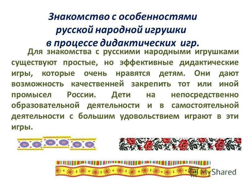 Знакомство с особенностями русской народной игрушки в процессе дидактических игр. Для знакомства с русскими народными игрушками существуют простые, но эффективные дидактические игры, которые очень нравятся детям. Они дают возможность качественней зак