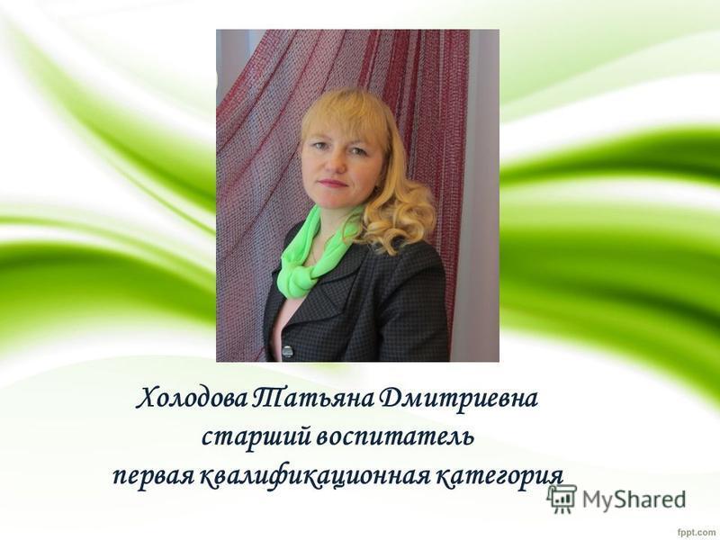 Холодова Татьяна Дмитриевна старший воспитатель первая квалификационная категория