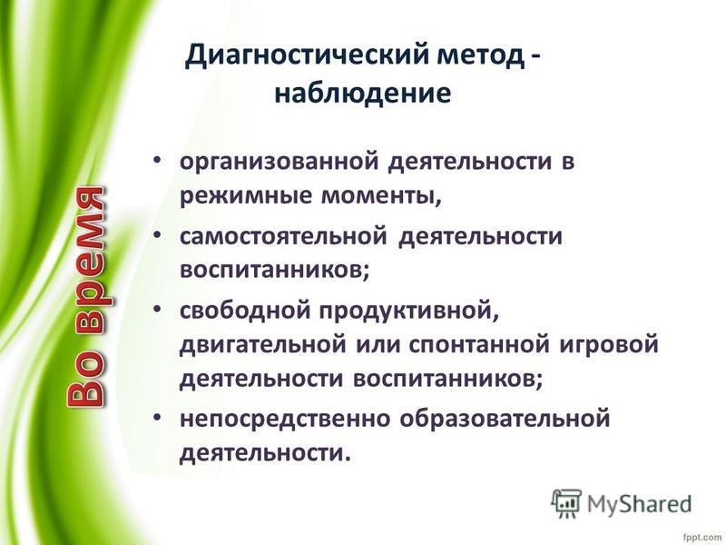 Диагностический метод - наблюдение организованной деятельности в режимные моменты, самостоятельной деятельности воспитанников; свободной продуктивной, двигательной или спонтанной игровой деятельности воспитанников; непосредственно образовательной дея