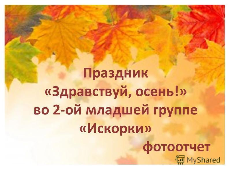 Праздник «Здравствуй, осень!» во 2-ой младшей группе «Искорки» фотоотчет
