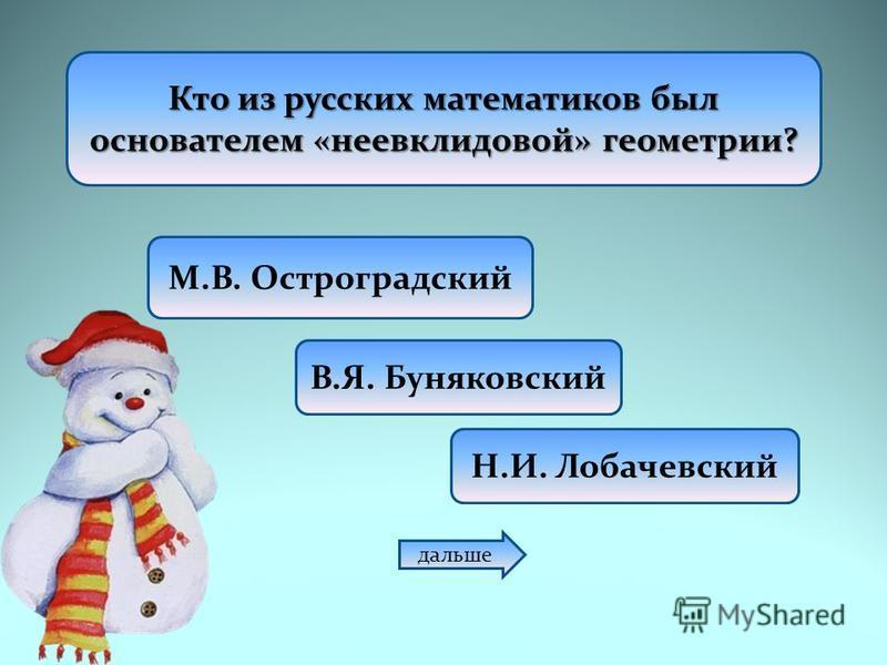 Кто из русских математиков был основателем «неевклидовой» геометрии? М.В. Остроградский В.Я. Буняковский Н.И. Лобачевский дальше