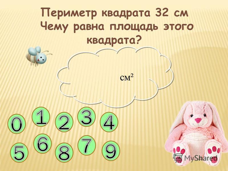 Периметр квадрата 32 см Чему равна площадь этого квадрата? см²