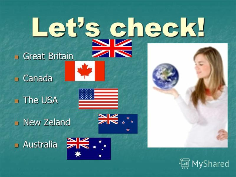 Lets check! Great Britain Great Britain Canada Canada The USA The USA New Zeland New Zeland Australia Australia
