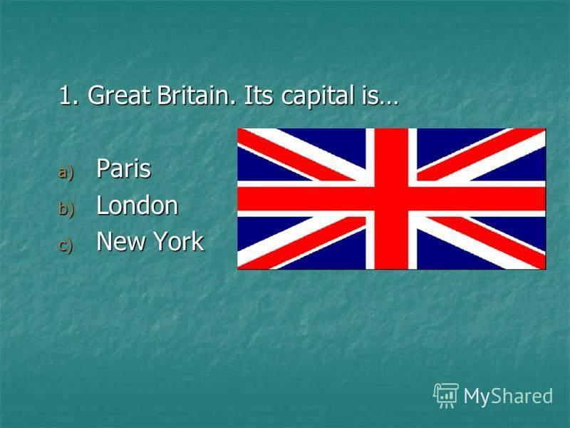 1. Great Britain. Its capital is… a) Paris b) London c) New York