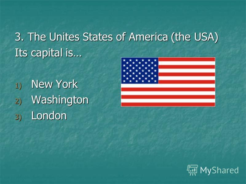 3. The Unites States of America (the USA) Its capital is… 1) New York 2) Washington 3) London