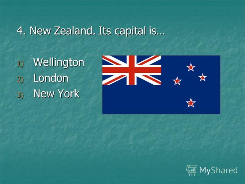 4. New Zealand. Its capital is… 1) Wellington 2) London 3) New York