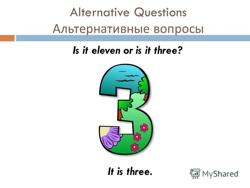 Alternative Questions Альтернативные вопросы Is it eleven or is it three? It is three.