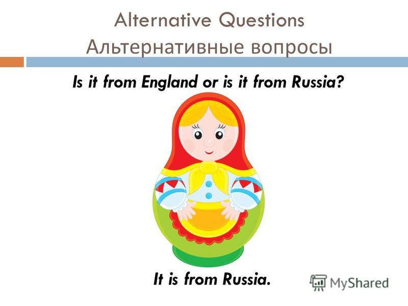 Alternative Questions Альтернативные вопросы Is it from England or is it from Russia? It is from Russia.