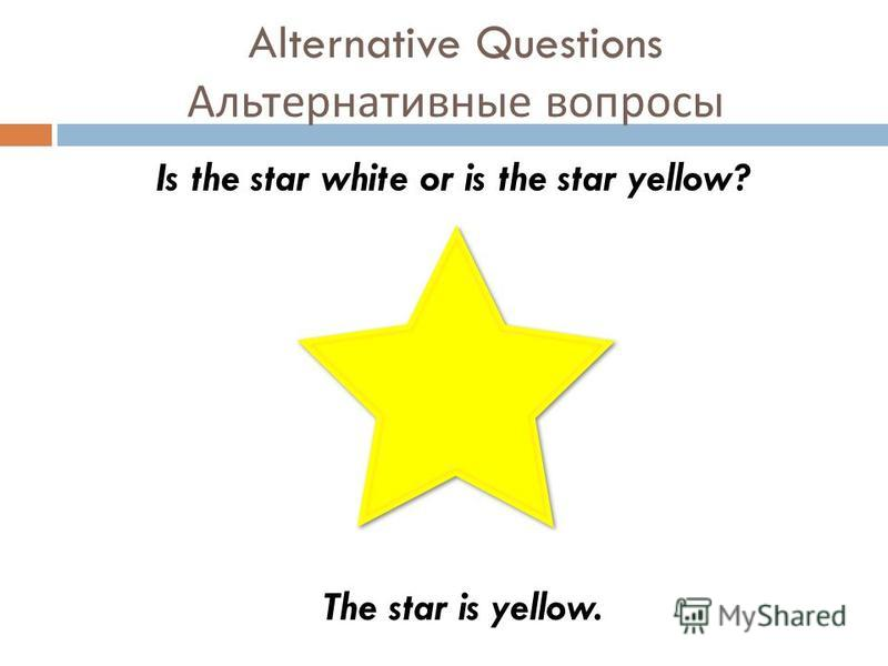 Alternative Questions Альтернативные вопросы Is the star white or is the star yellow? The star is yellow.