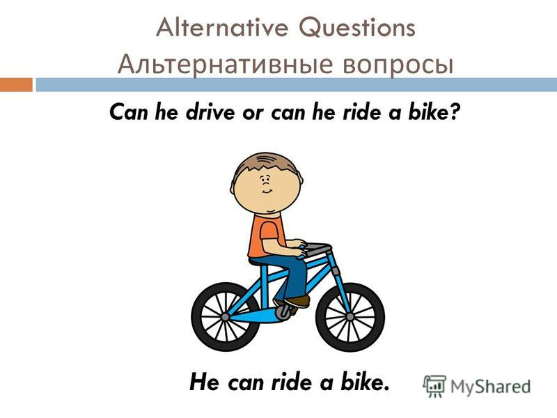 Alternative Questions Альтернативные вопросы Can he drive or can he ride a bike? He can ride a bike.