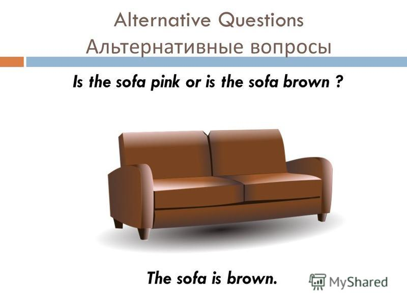 Alternative Questions Альтернативные вопросы Is the sofa pink or is the sofa brown ? The sofa is brown.