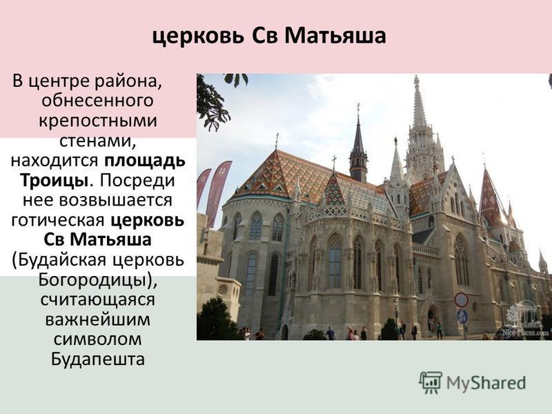 церковь Св Матьяша В центре района, обнесенного крепостными стенами, находится площадь Троицы. Посреди нее возвышается готическая церковь Св Матьяша (Будайская церковь Богородицы), считающаяся важнейшим символом Будапешта