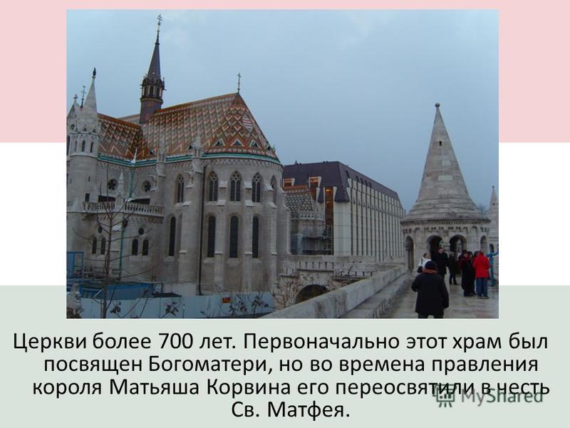 Церкви более 700 лет. Первоначально этот храм был посвящен Богоматери, но во времена правления короля Матьяша Корвина его переосветили в честь Св. Матфея.
