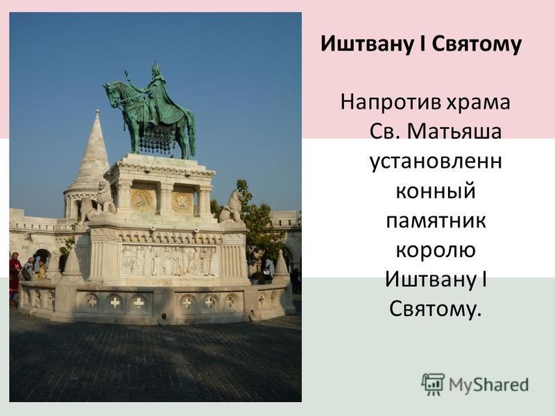 Иштвану I Святому Напротив храма Св. Матьяша установлен конный памятник королю Иштвану I Святому.