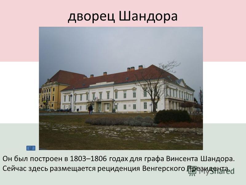дворец Шандора Он был построен в 1803–1806 годах для графа Винсента Шандора. Сейчас здесь размещается резиденция Венгерского Президента.
