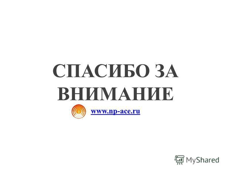 СПАСИБО ЗА ВНИМАНИЕ www.np-ace.ru