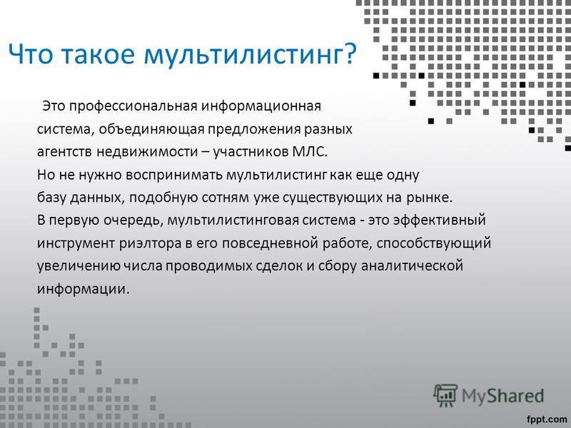 Что такое мультилистинг? Это профессиональная информационная система, объединяющая предложения разных агентств недвижимости – участников МЛС. Но не нужно воспринимать мультилистинг как еще одну базу данных, подобную сотням уже существующих на рынке.