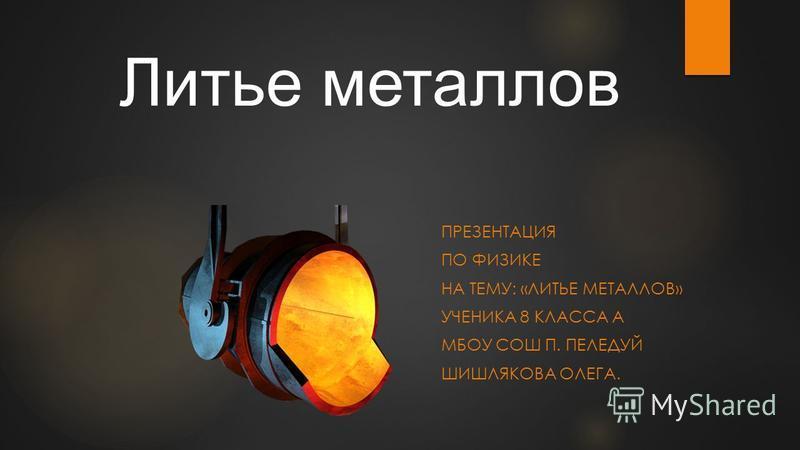 ПРЕЗЕНТАЦИЯ ПО ФИЗИКЕ НА ТЕМУ: «ЛИТЬЕ МЕТАЛЛОВ» УЧЕНИКА 8 КЛАССА А МБОУ СОШ П. ПЕЛЕДУЙ ШИШЛЯКОВА ОЛЕГА. Литье металлов