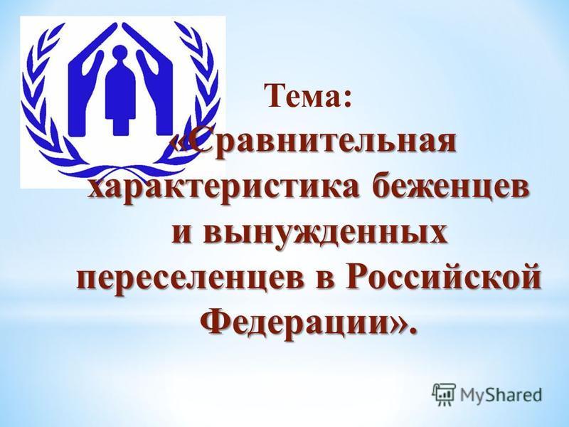 Тема: «Сравнительная характеристика беженцев и вынужденных переселенцев в Российской Федерации».