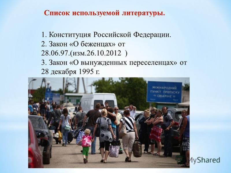 1. Конституция Российской Федерации. 2. Закон «О беженцах» от 28.06.97.(изм.26.10.2012 ) 3. Закон «О вынужденных переселенцах» от 28 декабря 1995 г.