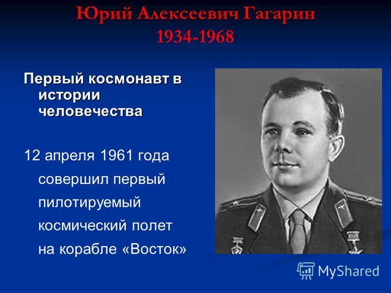 Юрий Алексеевич Гагарин Юрий Алексеевич Гагарин 1934-1968 Первый космонавт в истории человечества 12 апреля 1961 года совершил первый пилотируемый космический полет на корабле «Восток»