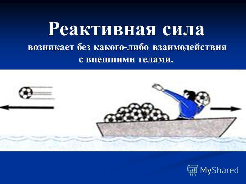 Реактивная сила возникает без какого-либо взаимодействия с внешними телами. Например, если запастись достаточным количеством мячей, то лодку можно разогнать и без помощи весел, действием только одних внутренних сил. Толкая мяч, человек (а значит и ло