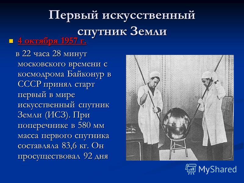 Первый искусственный спутник Земли 4 октября 1957 г. 4 октября 1957 г. в 22 часа 28 минут московского времени с космодрома Байконур в СССР принял старт первый в мире искусственный спутник Земли (ИСЗ). При поперечнике в 580 мм масса первого спутника с