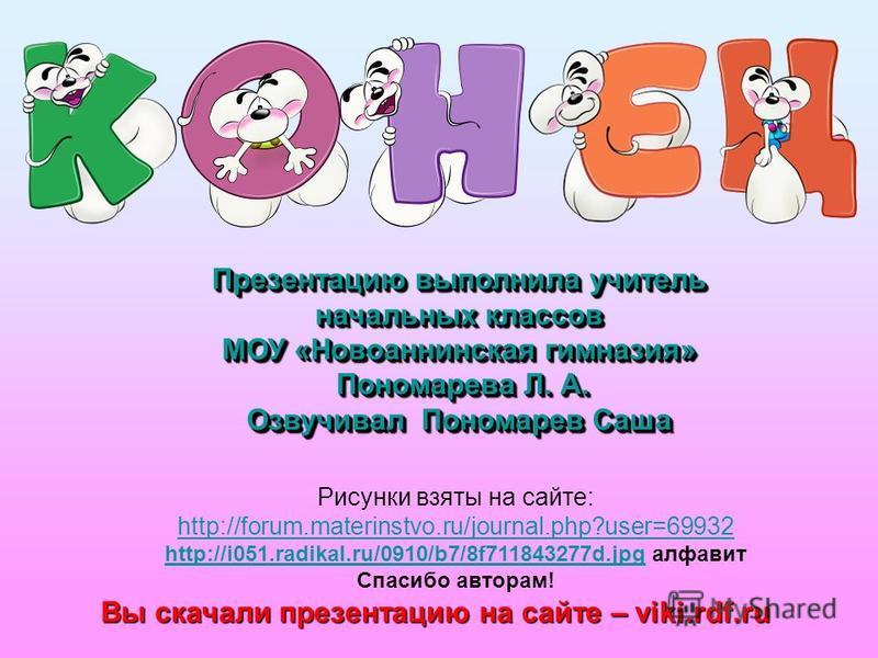 Рисунки взяты на сайте: http://forum.materinstvo.ru/journal.php?user=69932 http://i051.radikal.ru/0910/b7/8f711843277d.jpghttp://i051.radikal.ru/0910/b7/8f711843277d.jpg алфавит Спасибо авторам! Презентацию выполнила учитель начальных классов МОУ «Но