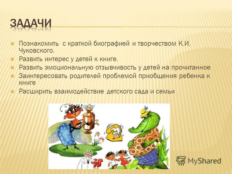 Познакомить с краткой биографией и творчеством К.И. Чуковского. Развить интерес у детей к книге. Развить эмоциональную отзывчивость у детей на прочитанное Заинтересовать родителей проблемой приобщения ребенка к книге Расширить взаимодействие детского