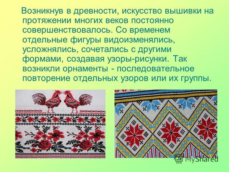 Возникнув в древности, искусство вышивки на протяжении многих веков постоянно совершенствовалось. Со временем отдельные фигуры видоизменялись, усложнялись, сочетались с другими формами, создавая узоры-рисунки. Так возникли орнаменты - последовательно
