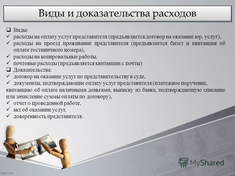 Виды и доказательства расходов Виды: расходы на оплату услуг представителя (предъявляется договор на оказание юр. услуг), расходы на проезд проживание представителя (предъявляется билет и квитанция об оплате гостиничного номера), расходы на копировал