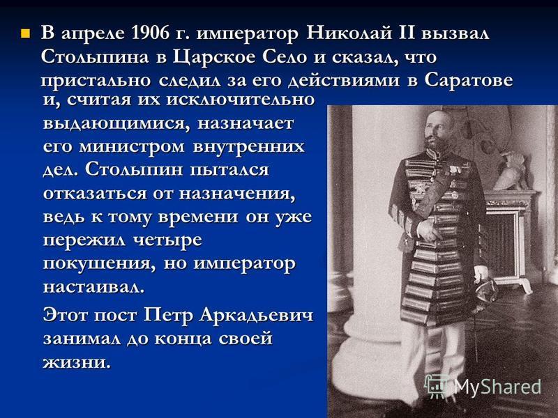 В апреле 1906 г. император Николай II вызвал Столыпина в Царское Село и сказал, что пристально следил за его действиями в Саратове В апреле 1906 г. император Николай II вызвал Столыпина в Царское Село и сказал, что пристально следил за его действиями