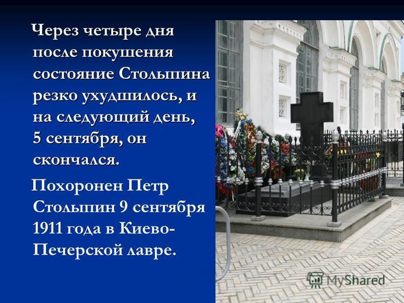 Через четыре дня после покушения состояние Столыпина резко ухудшилось, и на следующий день, 5 сентября, он скончался. Через четыре дня после покушения состояние Столыпина резко ухудшилось, и на следующий день, 5 сентября, он скончался. Похоронен Петр
