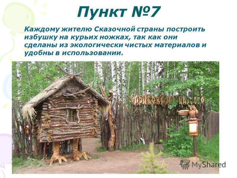 Пункт 7 Каждому жителю Сказочной страны построить избушку на курьих ножках, так как они сделаны из экологически чистых материалов и удобны в использовании.