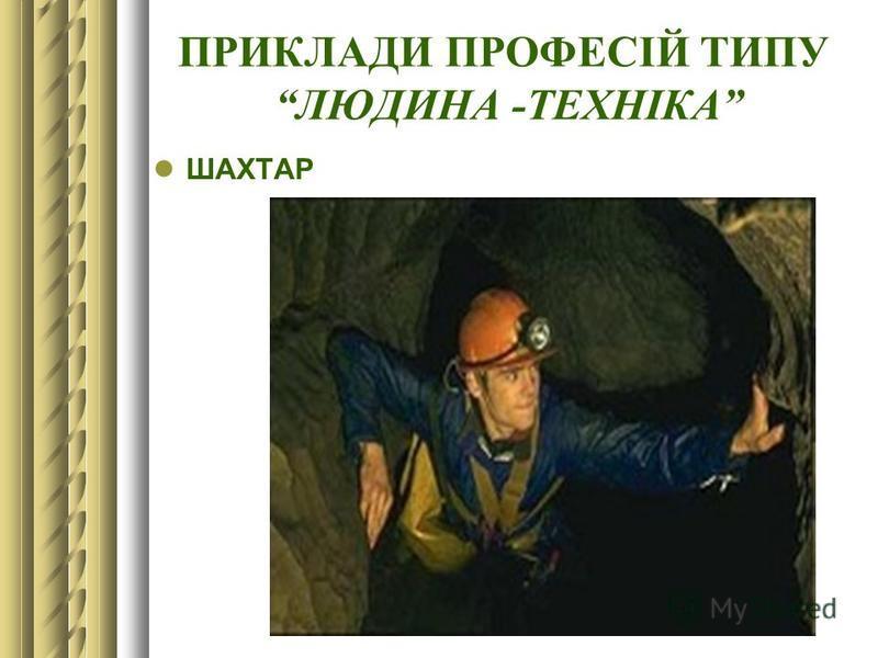 ПРИКЛАДИ ПРОФЕСІЙ ТИПУ ЛЮДИНА -ТЕХНІКА ШАХТАР