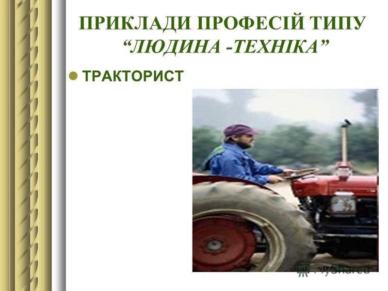 ПРИКЛАДИ ПРОФЕСІЙ ТИПУ ЛЮДИНА -ТЕХНІКА ТРАКТОРИСТ