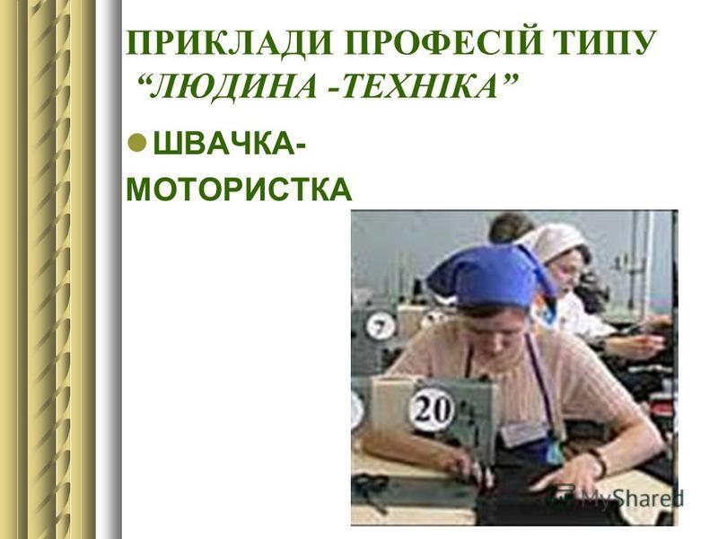 ПРИКЛАДИ ПРОФЕСІЙ ТИПУ ЛЮДИНА -ТЕХНІКА ШВАЧКА- МОТОРИСТКА