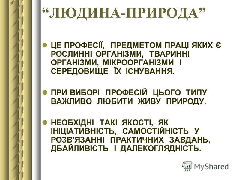 ЛЮДИНА-ПРИРОДА ЦЕ ПРОФЕСІЇ, ПРЕДМЕТОМ ПРАЦІ ЯКИХ Є РОСЛИННІ ОРГАНІЗМИ, ТВАРИННІ ОРГАНІЗМИ, МІКРООРГАНІЗМИ І СЕРЕДОВИЩЕ ЇХ ІСНУВАННЯ. ПРИ ВИБОРІ ПРОФЕСІЙ ЦЬОГО ТИПУ ВАЖЛИВО ЛЮБИТИ ЖИВУ ПРИРОДУ. НЕОБХІДНІ ТАКІ ЯКОСТІ, ЯК ІНІЦІАТИВНІСТЬ, САМОСТІЙНІСТЬ У