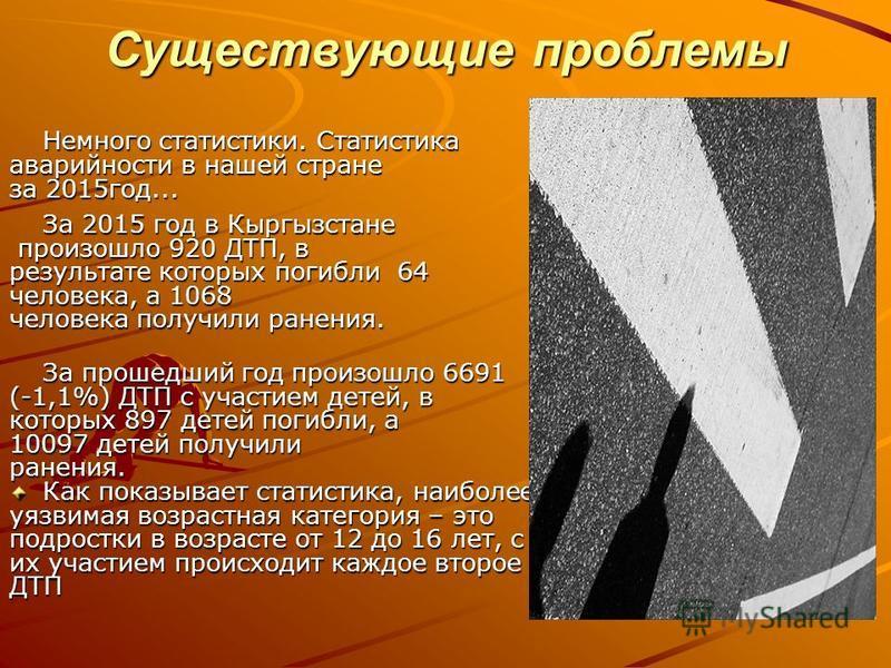 Существующие проблемы Немного статистики. Статистика аварийности в нашей стране за 2015 год... За 2015 год в Кыргызстане произошло 920 ДТП, в произошло 920 ДТП, в результате которых погибли 64 человека, а 1068 человека получили ранения. За прошедший