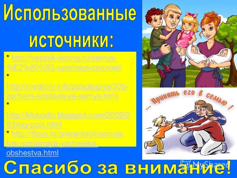 * http://vestnik-lesnoy.ru/semya- %E2%80%93-vysshaya-cennost/http://vestnik-lesnoy.ru/semya- %E2%80%93-vysshaya-cennost/ * http://medicini.info/psixologiya/305- zachem-sozdaetsya-semya.html http://medicini.info/psixologiya/305- zachem-sozdaetsya-semy