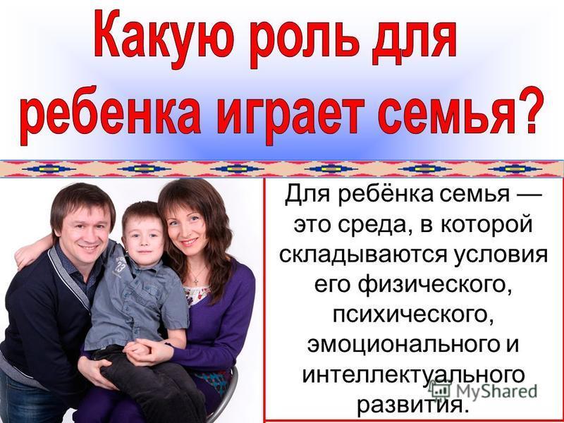 Для ребёнка семья это среда, в которой складываются условия его физического, психического, эмоционального и интеллектуального развития.